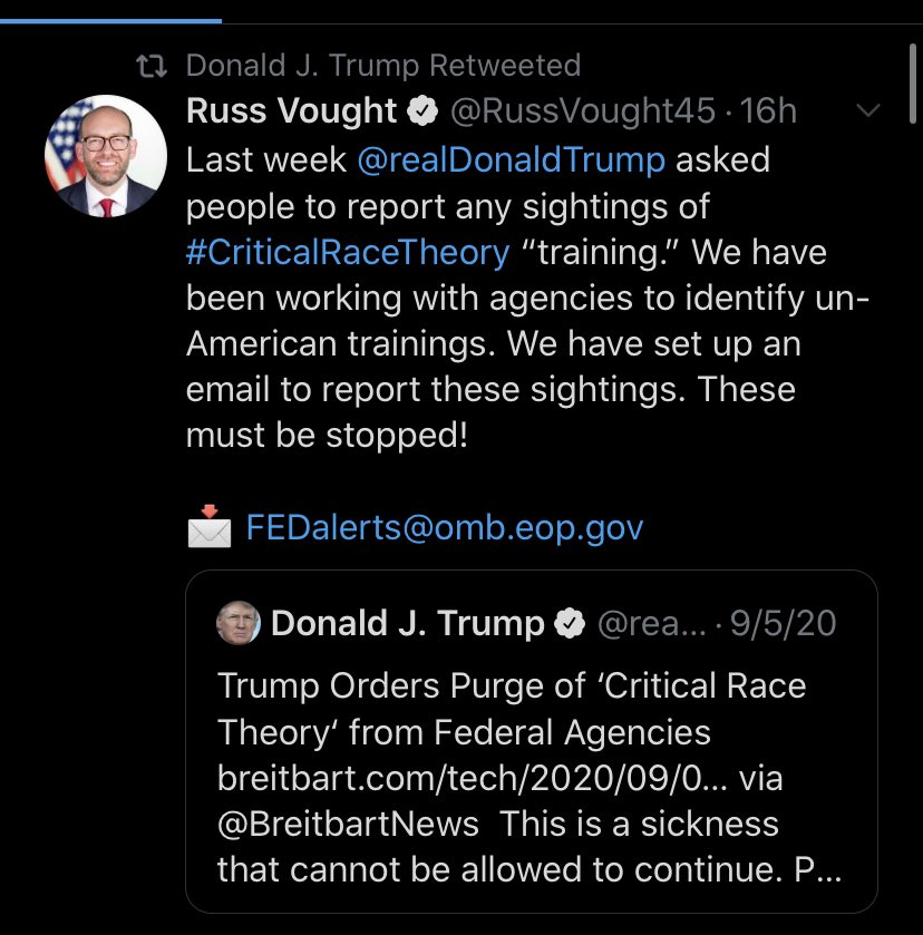 "Donald Trump tweets an article from Breitbart titled, ""Trump Orders Purge os 'Critical Race Theory' from Federal Agencies"" and comments, ""This is a sickness that cannot be allowed to continue."" Russ Vought retweets Trump's Tweet,. commenting, ""Last week Donald Trump asked people to report any sightings of Critical Race Theory 'training.' We have been working with agencies to identify un-American trainings. We have set up an email to report these sightings. These must be stopped!"" Vought supplies the email address underneath."